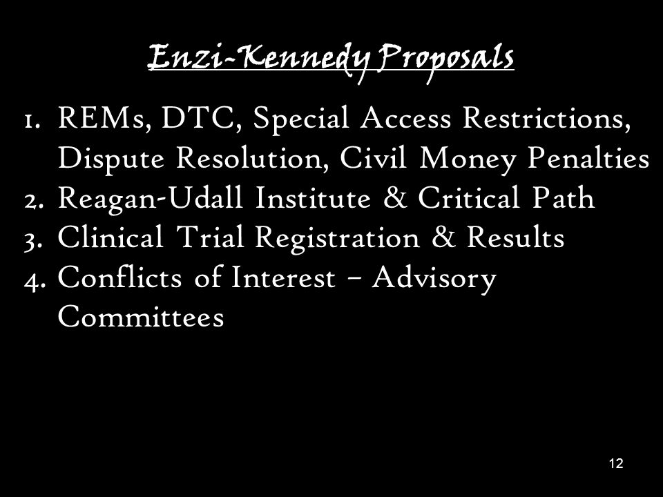 12 Enzi-Kennedy Proposals 1.REMs, DTC, Special Access Restrictions, Dispute Resolution, Civil Money Penalties 2.Reagan-Udall Institute & Critical Path 3.Clinical Trial Registration & Results 4.Conflicts of Interest – Advisory Committees