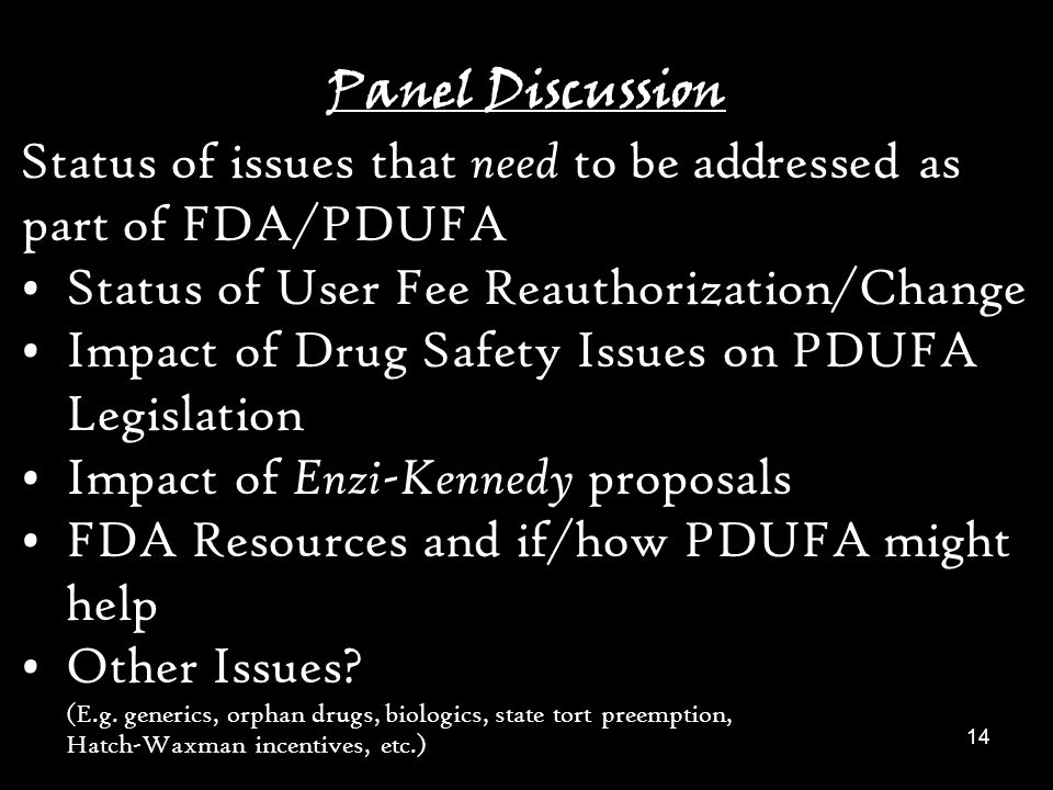 14 Panel Discussion Status of issues that need to be addressed as part of FDA/PDUFA Status of User Fee Reauthorization/Change Impact of Drug Safety Issues on PDUFA Legislation Impact of Enzi-Kennedy proposals FDA Resources and if/how PDUFA might help Other Issues.