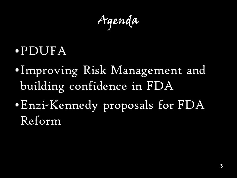 3 Agenda PDUFA Improving Risk Management and building confidence in FDA Enzi-Kennedy proposals for FDA Reform