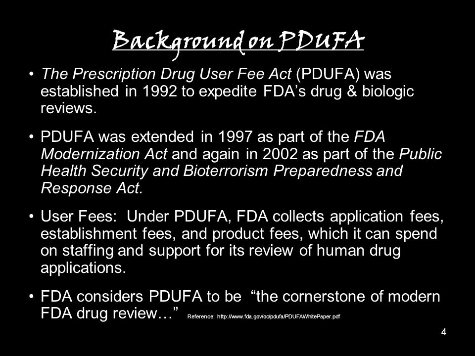 4 Background on PDUFA The Prescription Drug User Fee Act (PDUFA) was established in 1992 to expedite FDA's drug & biologic reviews.