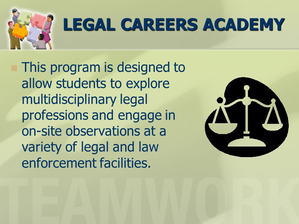 LEGAL CAREERS ACADEMY This program is designed to allow students to explore multidisciplinary legal professions and engage in on-site observations at a variety of legal and law enforcement facilities.
