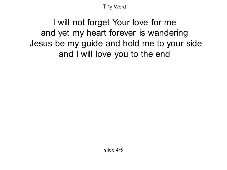 Thy Word I will not forget Your love for me and yet my heart forever is wandering Jesus be my guide and hold me to your side and I will love you to the end slide 4/5