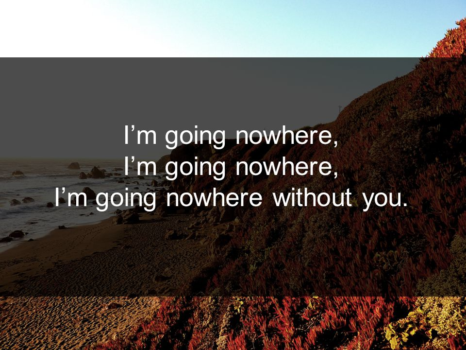 I'm going nowhere, I'm going nowhere without you.
