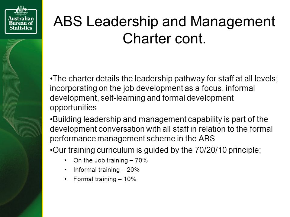 The charter details the leadership pathway for staff at all levels; incorporating on the job development as a focus, informal development, self-learning and formal development opportunities Building leadership and management capability is part of the development conversation with all staff in relation to the formal performance management scheme in the ABS Our training curriculum is guided by the 70/20/10 principle; On the Job training – 70% Informal training – 20% Formal training – 10% ABS Leadership and Management Charter cont.