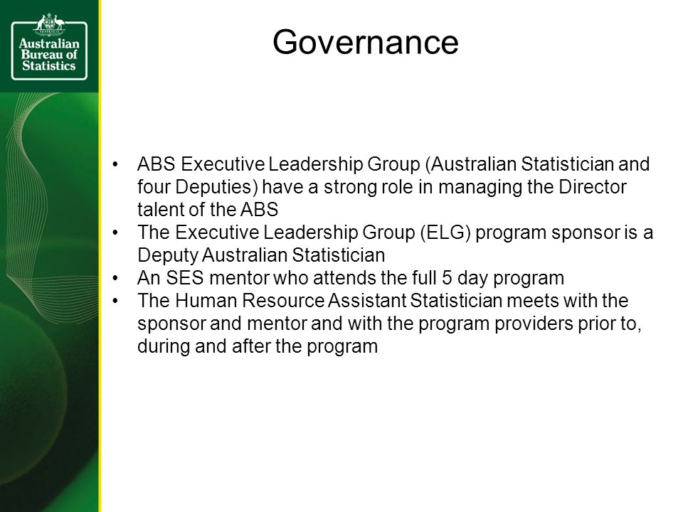 Governance ABS Executive Leadership Group (Australian Statistician and four Deputies) have a strong role in managing the Director talent of the ABS The Executive Leadership Group (ELG) program sponsor is a Deputy Australian Statistician An SES mentor who attends the full 5 day program The Human Resource Assistant Statistician meets with the sponsor and mentor and with the program providers prior to, during and after the program