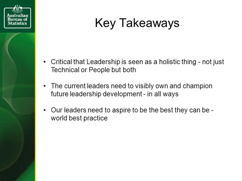 Key Takeaways Critical that Leadership is seen as a holistic thing - not just Technical or People but both The current leaders need to visibly own and champion future leadership development - in all ways Our leaders need to aspire to be the best they can be - world best practice
