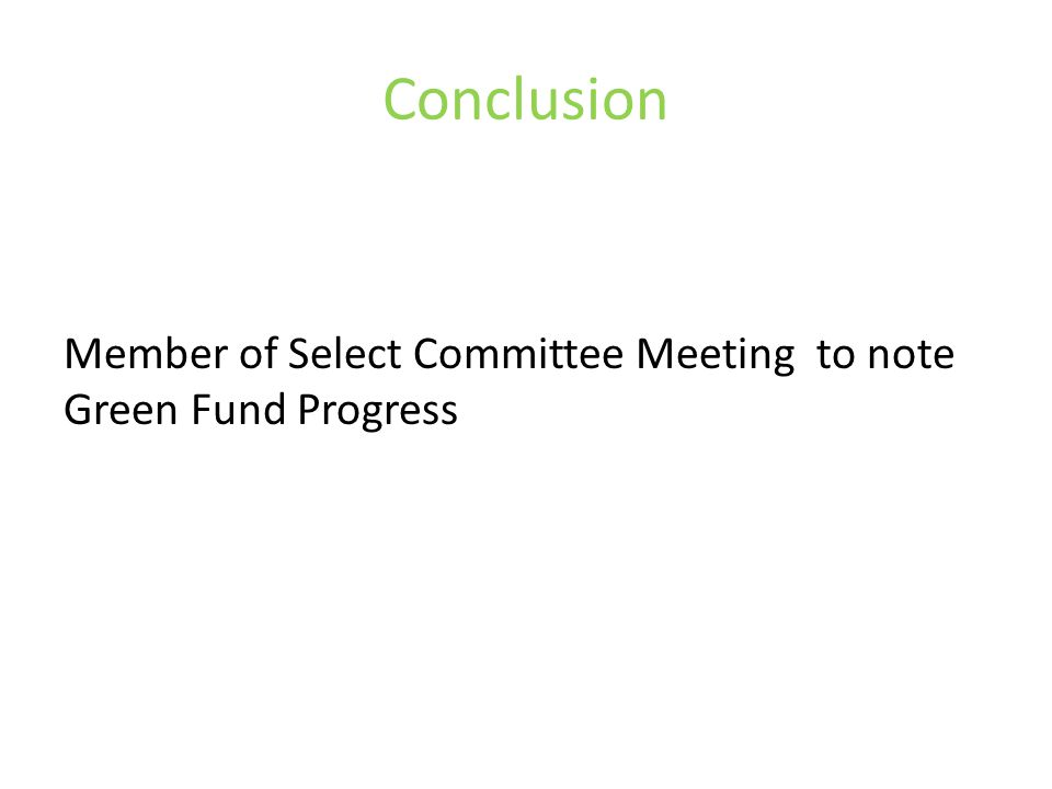 Conclusion Member of Select Committee Meeting to note Green Fund Progress