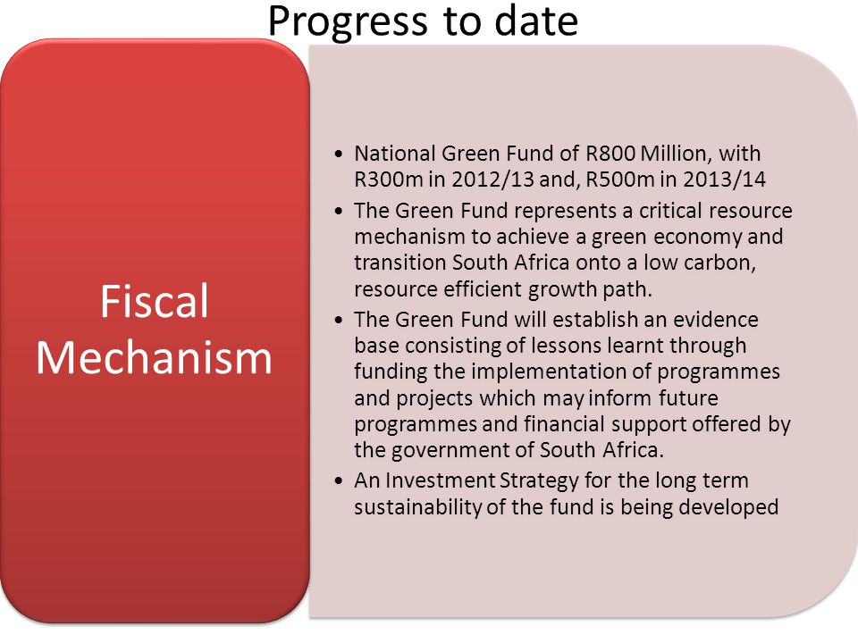 Progress to date National Green Fund of R800 Million, with R300m in 2012/13 and, R500m in 2013/14 The Green Fund represents a critical resource mechanism to achieve a green economy and transition South Africa onto a low carbon, resource efficient growth path.