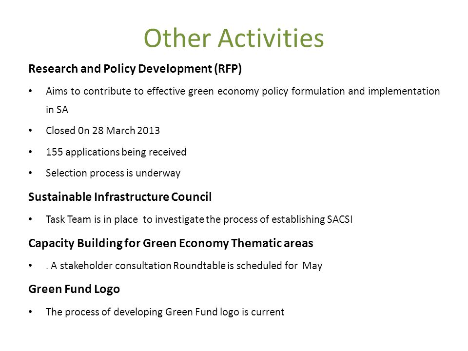 Other Activities Research and Policy Development (RFP) Aims to contribute to effective green economy policy formulation and implementation in SA Closed 0n 28 March applications being received Selection process is underway Sustainable Infrastructure Council Task Team is in place to investigate the process of establishing SACSI Capacity Building for Green Economy Thematic areas.