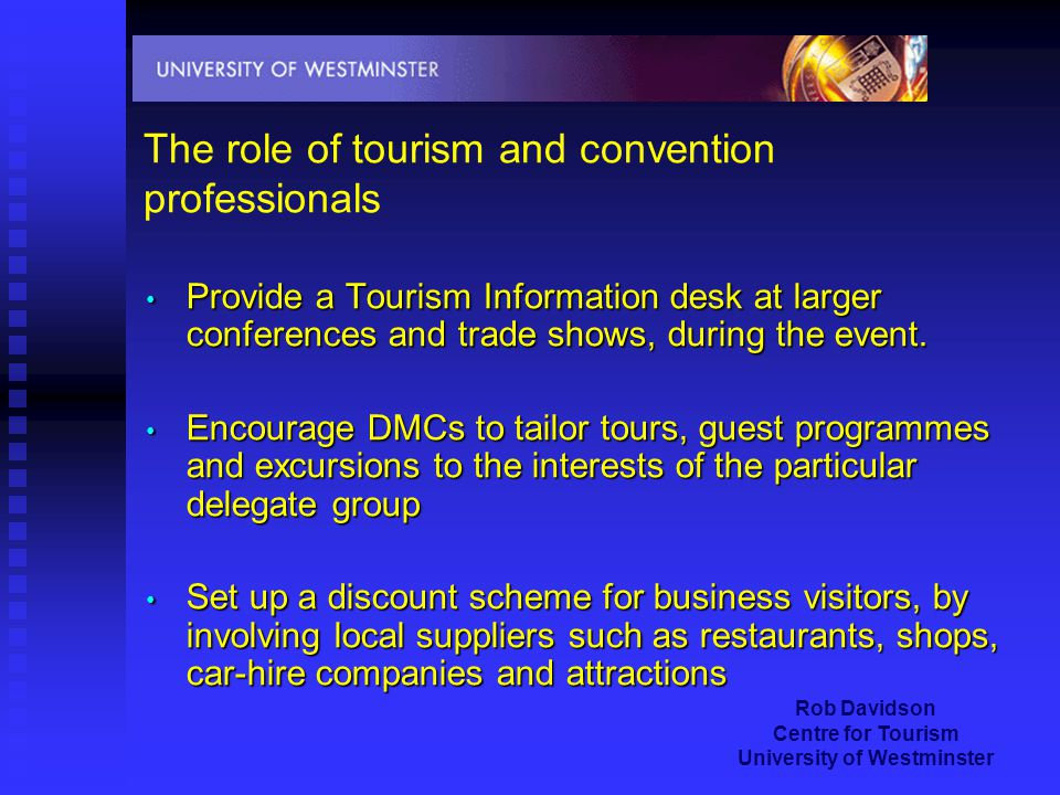 Rob Davidson Centre for Tourism University of Westminster The role of tourism and convention professionals Provide a Tourism Information desk at larger conferences and trade shows, during the event.