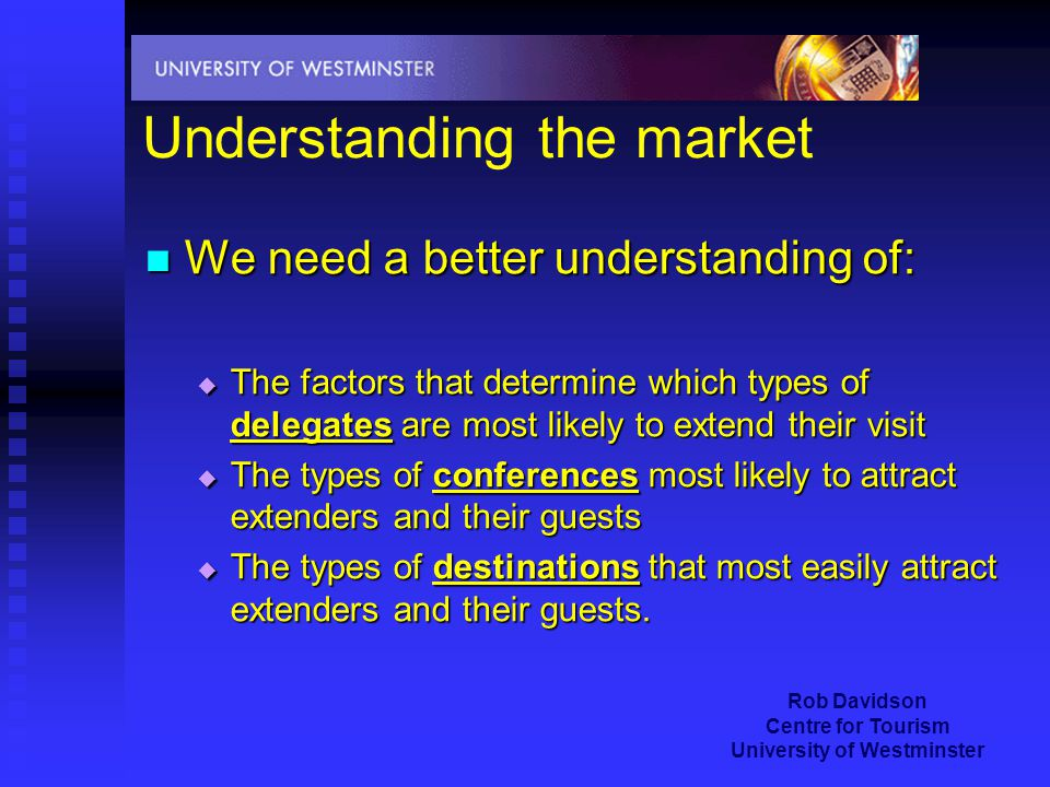 Rob Davidson Centre for Tourism University of Westminster Understanding the market We need a better understanding of: We need a better understanding of:  The factors that determine which types of delegates are most likely to extend their visit  The types of conferences most likely to attract extenders and their guests  The types of destinations that most easily attract extenders and their guests.