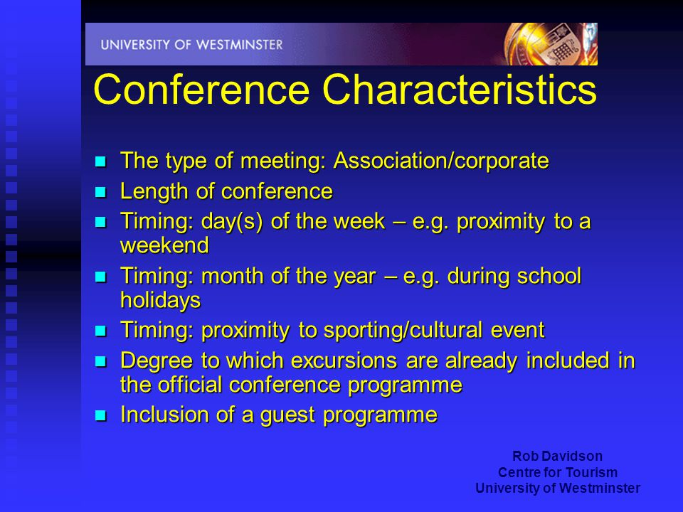 Rob Davidson Centre for Tourism University of Westminster Conference Characteristics The type of meeting: Association/corporate The type of meeting: Association/corporate Length of conference Length of conference Timing: day(s) of the week – e.g.