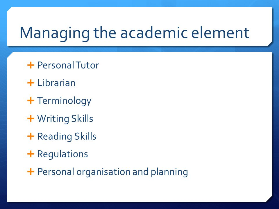 Managing the academic element  Personal Tutor  Librarian  Terminology  Writing Skills  Reading Skills  Regulations  Personal organisation and planning