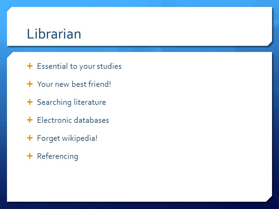 Librarian  Essential to your studies  Your new best friend.