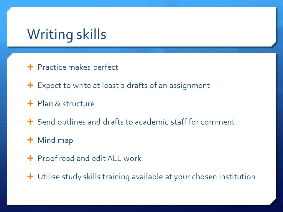 Writing skills  Practice makes perfect  Expect to write at least 2 drafts of an assignment  Plan & structure  Send outlines and drafts to academic staff for comment  Mind map  Proof read and edit ALL work  Utilise study skills training available at your chosen institution