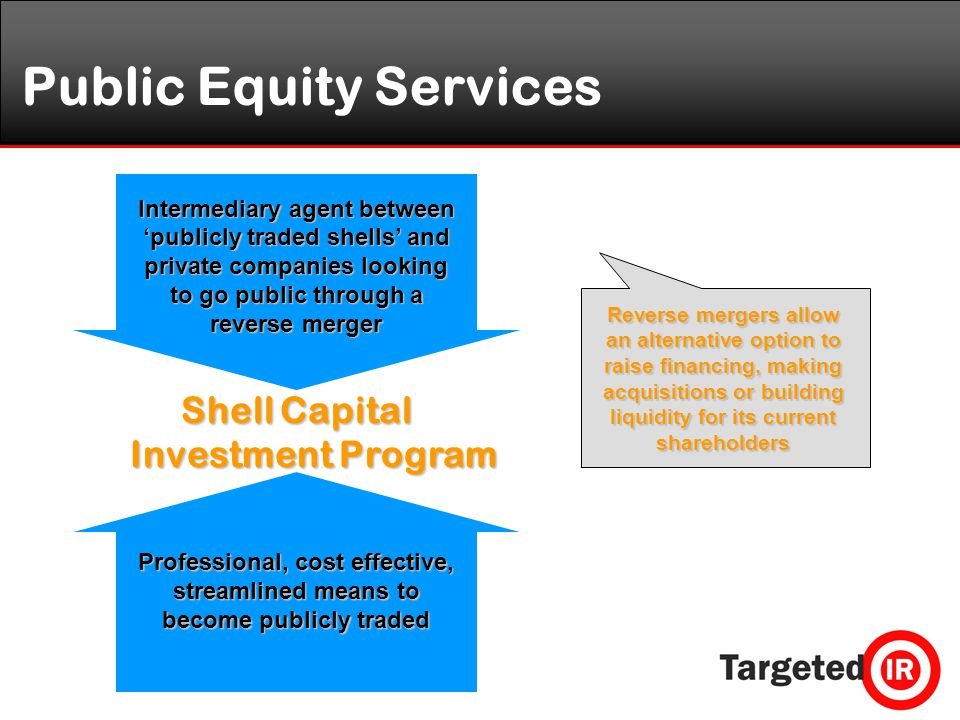 Public Equity Services Shell Capital Investment Program Intermediary agent between 'publicly traded shells' and private companies looking to go public through a reverse merger Reverse mergers allow an alternative option to raise financing, making acquisitions or building liquidity for its current shareholders Professional, cost effective, streamlined means to become publicly traded