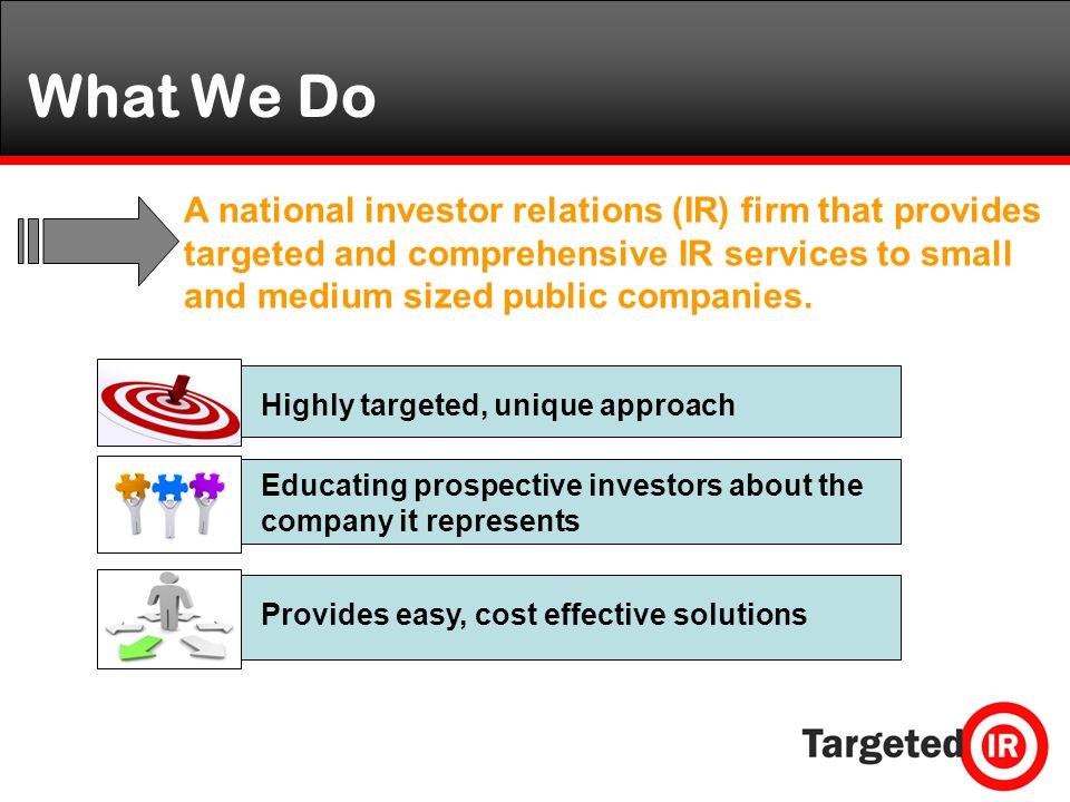 What We Do A national investor relations (IR) firm that provides targeted and comprehensive IR services to small and medium sized public companies.