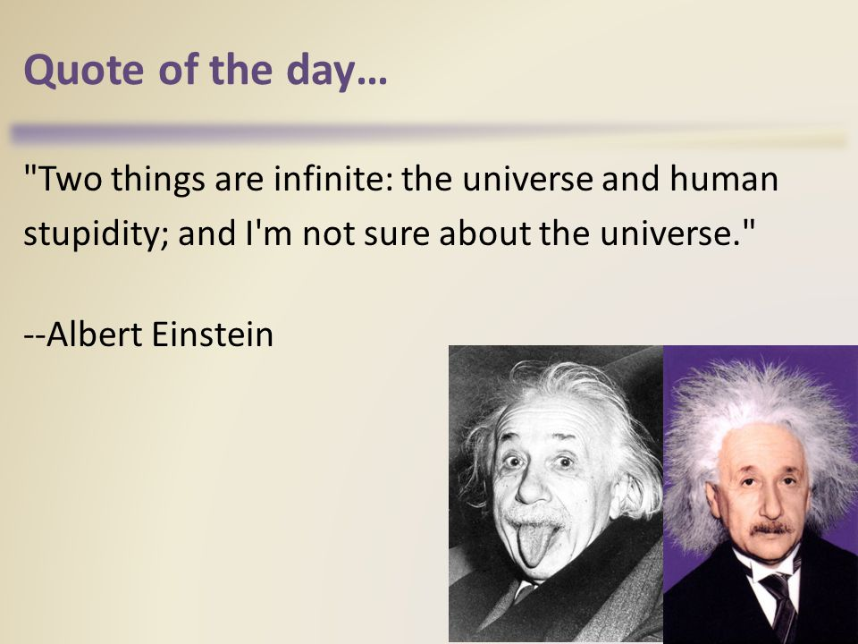 Quote of the day… Two things are infinite: the universe and human stupidity; and I m not sure about the universe. --Albert Einstein 49