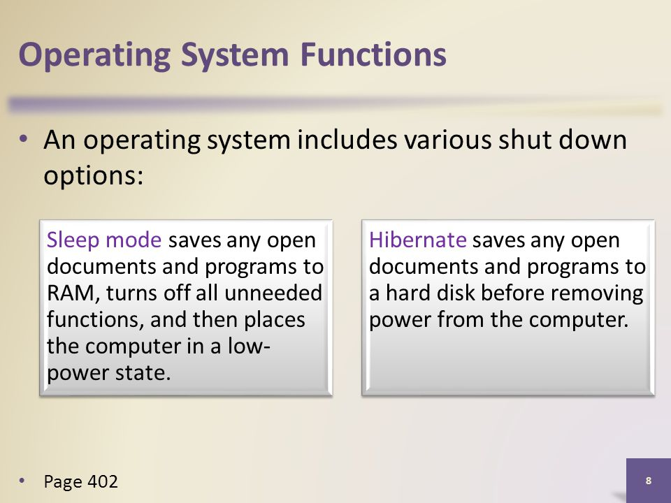Operating System Functions An operating system includes various shut down options: 8 Page 402 Sleep mode saves any open documents and programs to RAM, turns off all unneeded functions, and then places the computer in a low- power state.