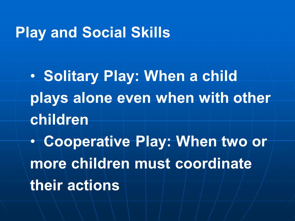 Play and Social Skills Solitary Play: When a child plays alone even when with other children Cooperative Play: When two or more children must coordinate their actions