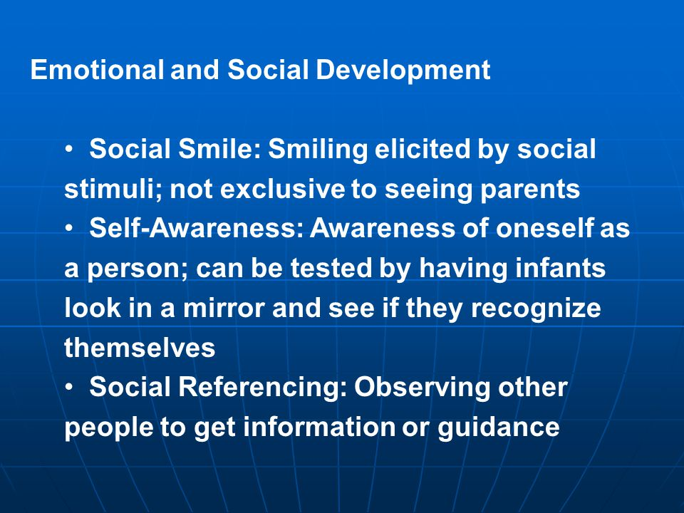 Emotional and Social Development Social Smile: Smiling elicited by social stimuli; not exclusive to seeing parents Self-Awareness: Awareness of oneself as a person; can be tested by having infants look in a mirror and see if they recognize themselves Social Referencing: Observing other people to get information or guidance
