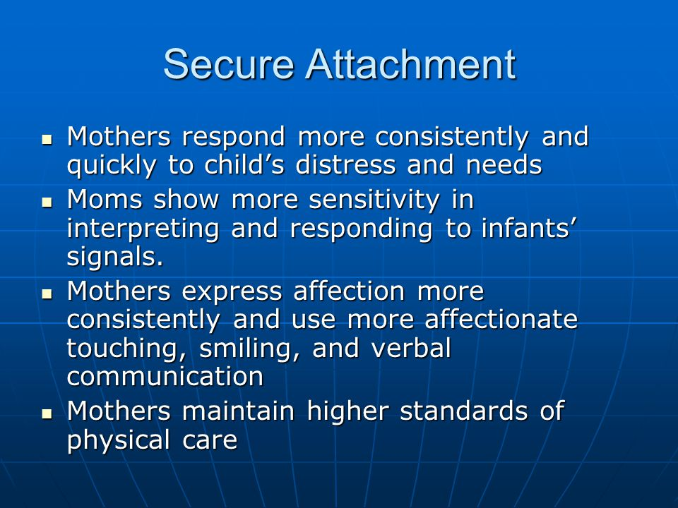 Secure Attachment Mothers respond more consistently and quickly to child's distress and needs Mothers respond more consistently and quickly to child's distress and needs Moms show more sensitivity in interpreting and responding to infants' signals.