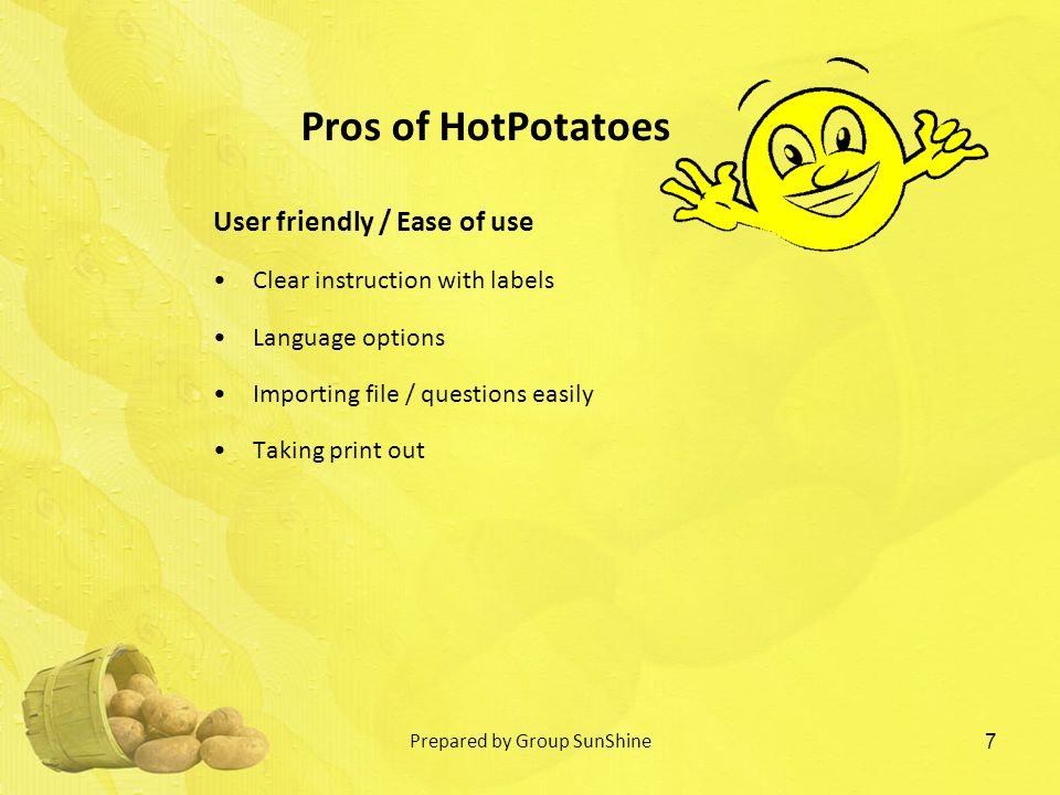 User friendly / Ease of use Clear instruction with labels Language options Importing file / questions easily Taking print out 7 Pros of HotPotatoes Prepared by Group SunShine