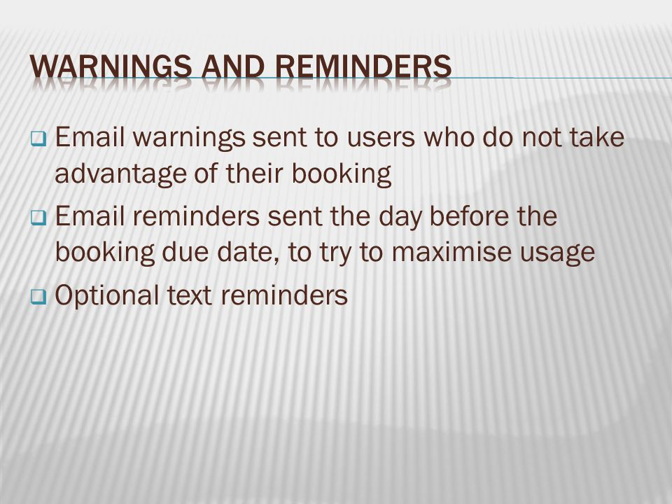   warnings sent to users who do not take advantage of their booking   reminders sent the day before the booking due date, to try to maximise usage  Optional text reminders
