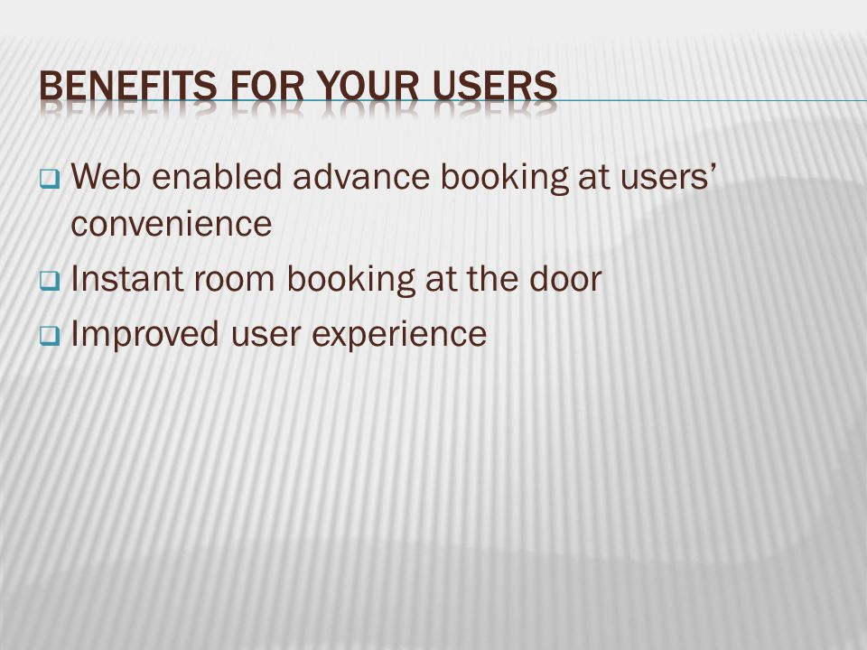  Web enabled advance booking at users' convenience  Instant room booking at the door  Improved user experience