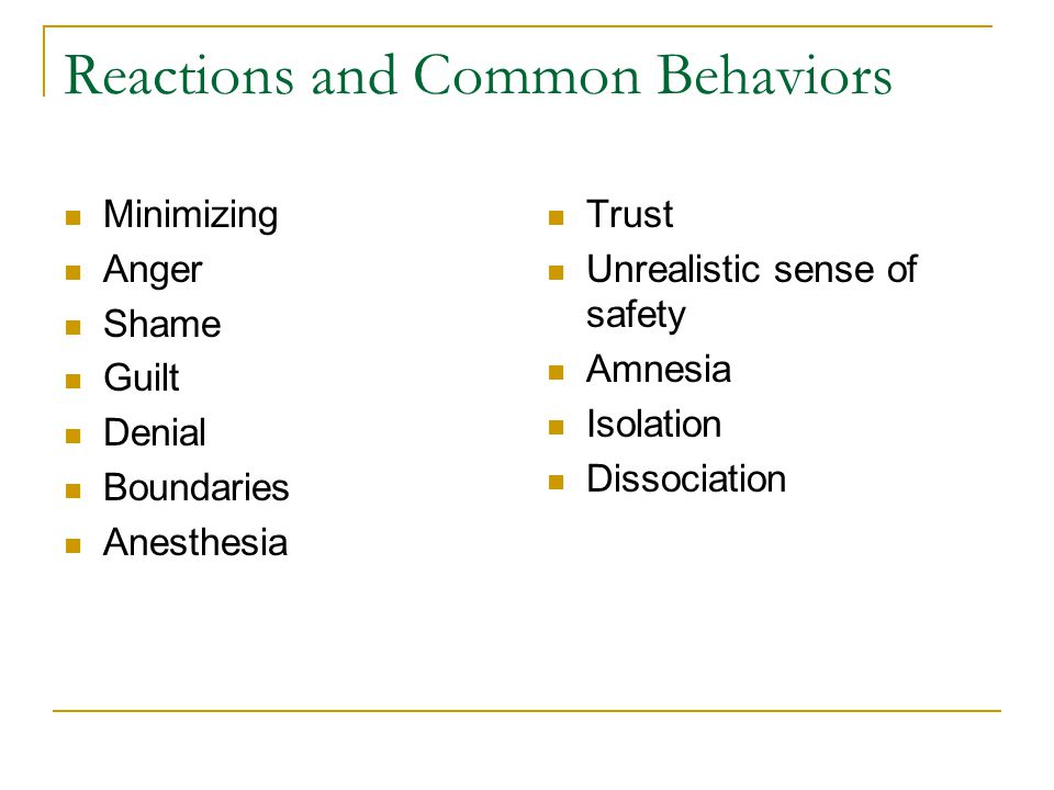 Reactions and Common Behaviors Minimizing Anger Shame Guilt Denial Boundaries Anesthesia Trust Unrealistic sense of safety Amnesia Isolation Dissociation