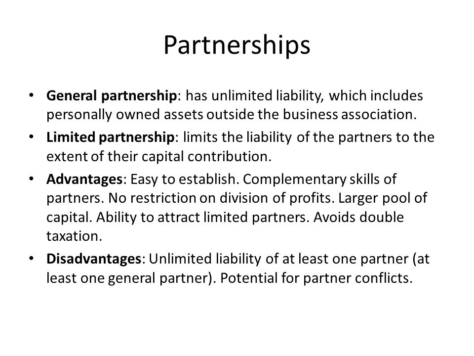 Partnerships General partnership: has unlimited liability, which includes personally owned assets outside the business association.