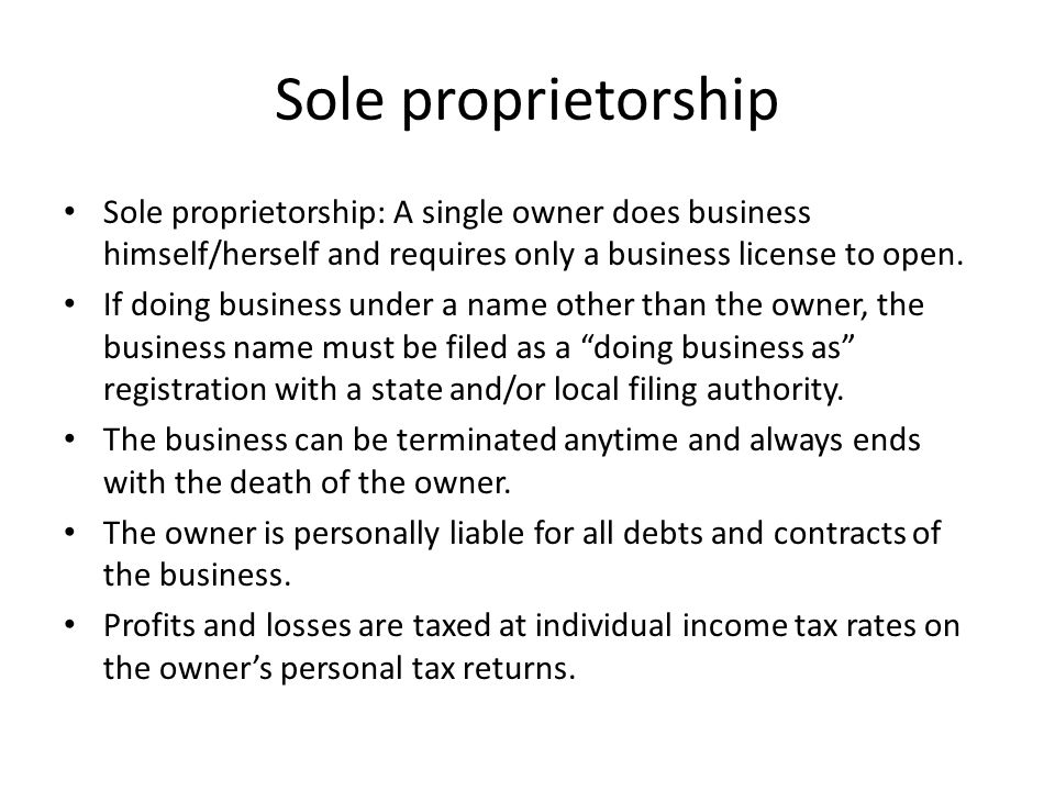 Sole proprietorship Sole proprietorship: A single owner does business himself/herself and requires only a business license to open.