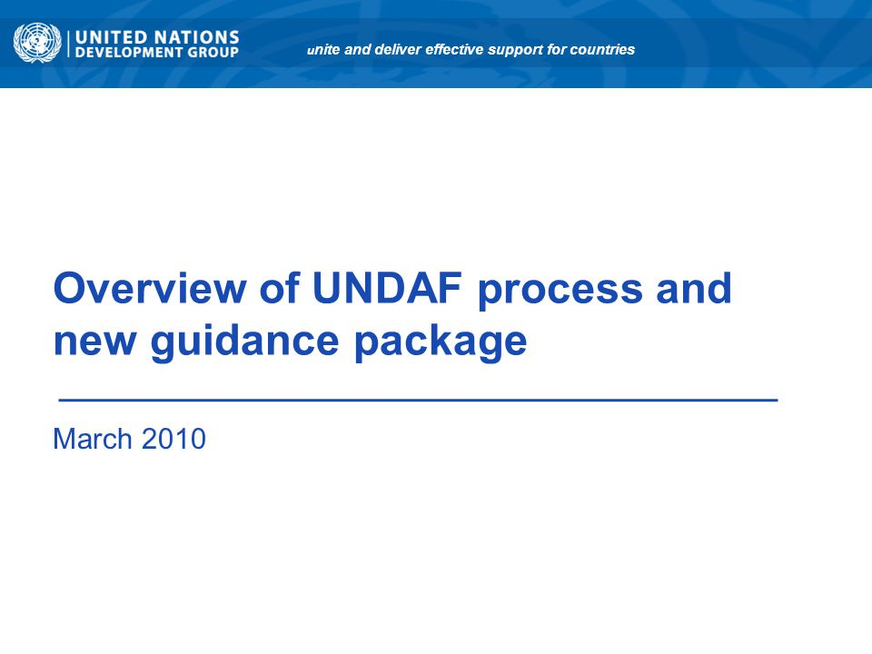 Overview of UNDAF process and new guidance package March 2010 u nite and deliver effective support for countries