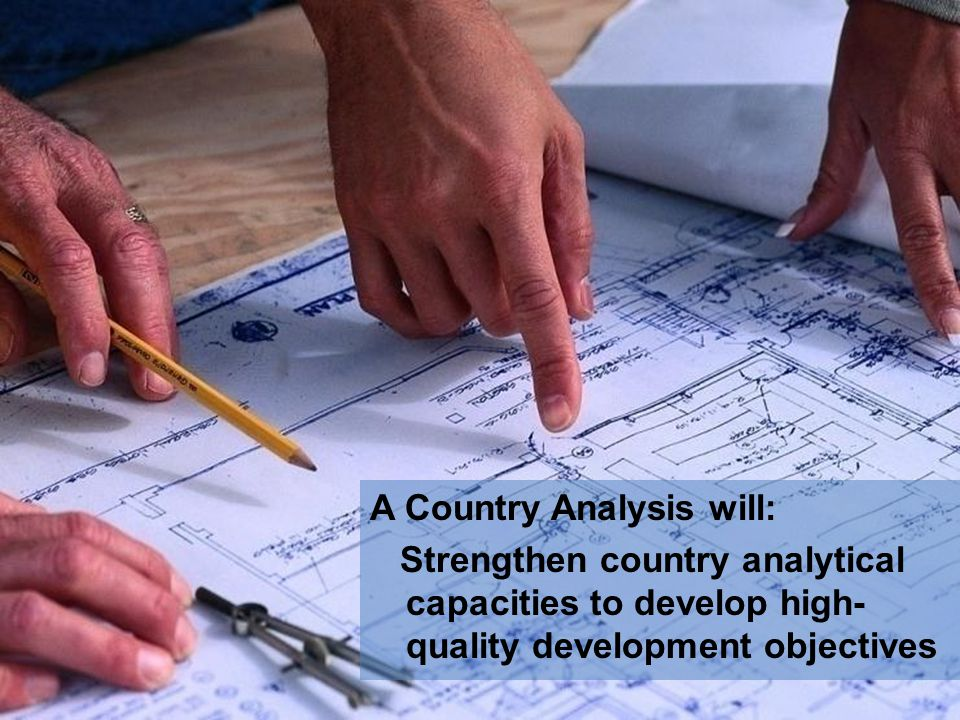 A Country Analysis will: Strengthen country analytical capacities to develop high- quality development objectives
