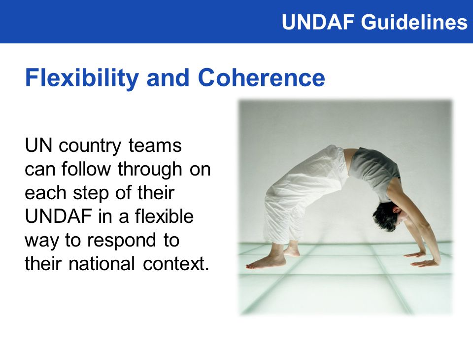 UNDAF Guidelines UN country teams can follow through on each step of their UNDAF in a flexible way to respond to their national context.