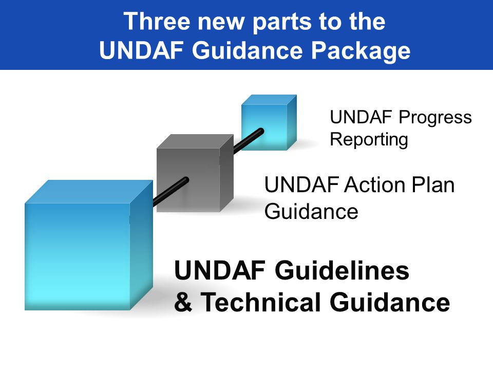 UNDAF Guidelines & Technical Guidance UNDAF Action Plan Guidance UNDAF Progress Reporting Three new parts to the UNDAF Guidance Package