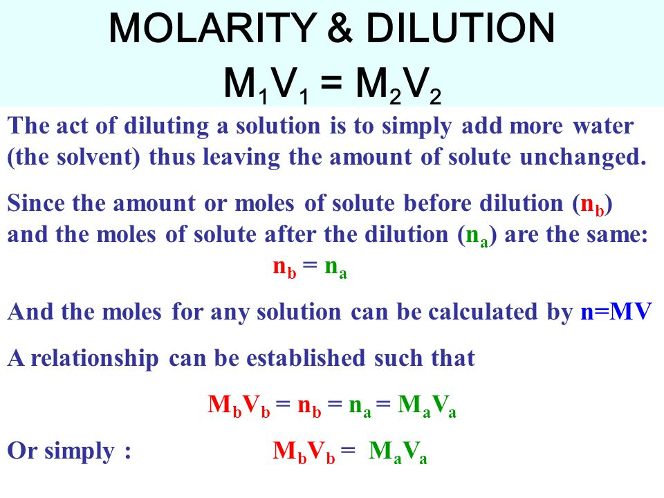 MOLARITY & DILUTION M 1 V 1 = M 2 V 2 The act of diluting a solution is to simply add more water (the solvent) thus leaving the amount of solute unchanged.