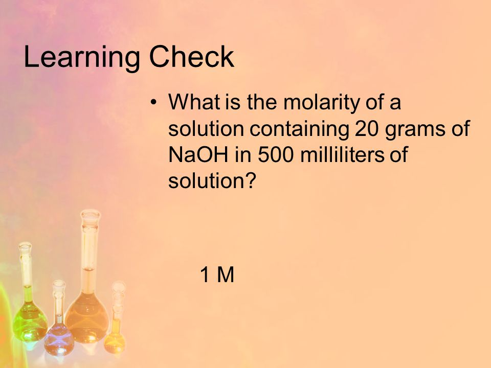 Learning Check What is the molarity of a solution containing 20 grams of NaOH in 500 milliliters of solution.