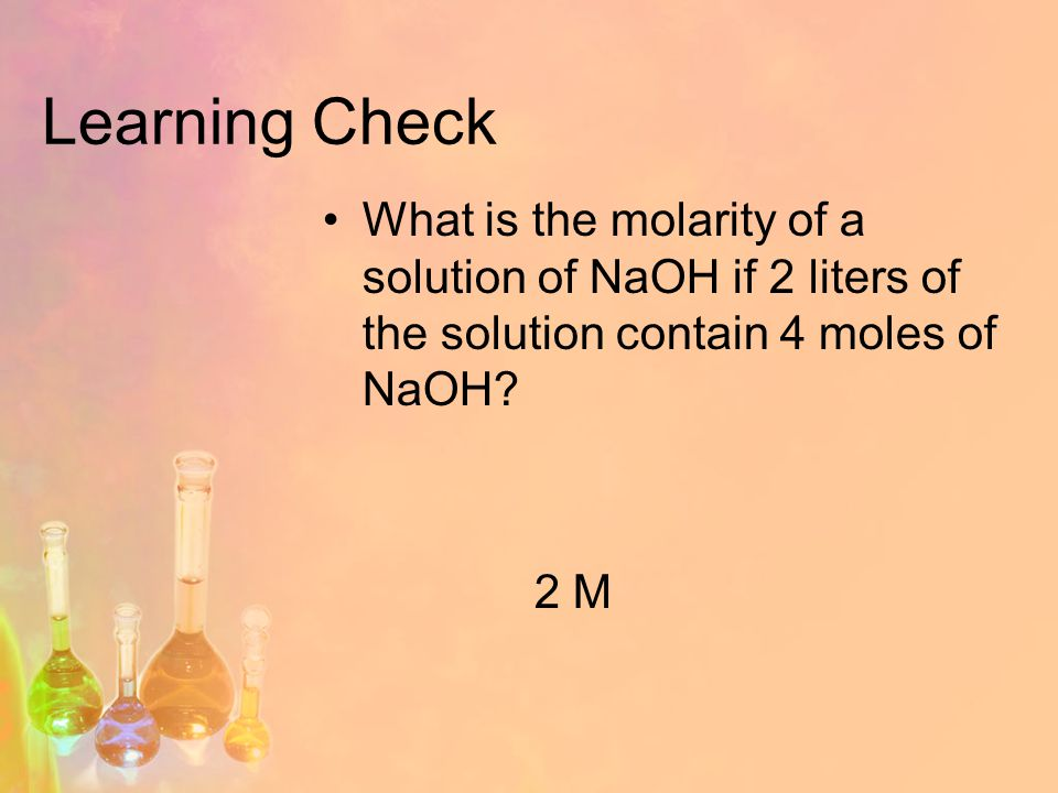 Learning Check What is the molarity of a solution of NaOH if 2 liters of the solution contain 4 moles of NaOH.