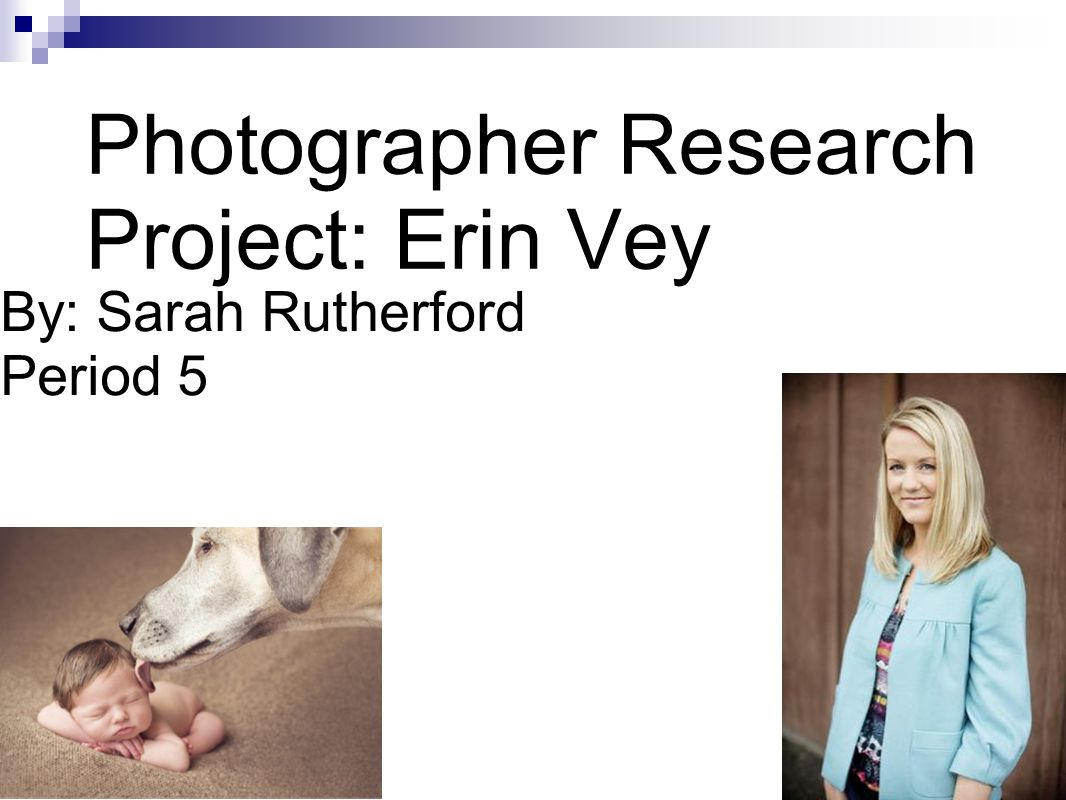 Photographer Research Project: Erin Vey By: Sarah Rutherford Period 5