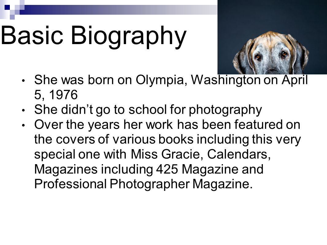 Basic Biography She was born on Olympia, Washington on April 5, 1976 She didn't go to school for photography Over the years her work has been featured on the covers of various books including this very special one with Miss Gracie, Calendars, Magazines including 425 Magazine and Professional Photographer Magazine.