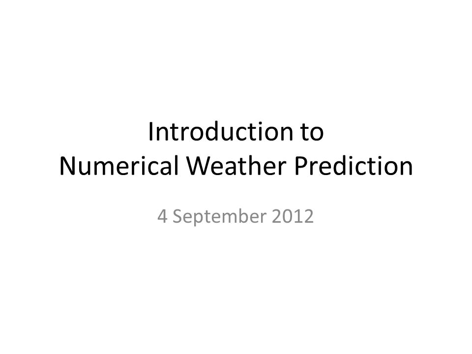 Introduction to Numerical Weather Prediction 4 September 2012