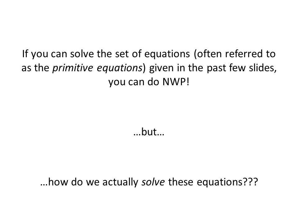 If you can solve the set of equations (often referred to as the primitive equations) given in the past few slides, you can do NWP.