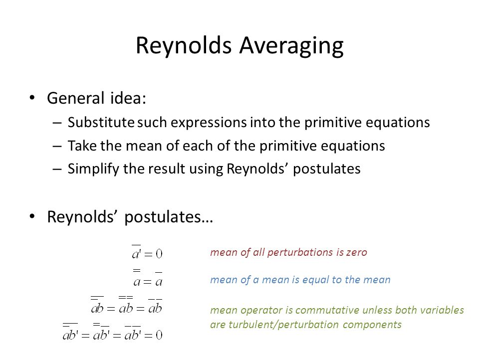 Reynolds Averaging General idea: – Substitute such expressions into the primitive equations – Take the mean of each of the primitive equations – Simplify the result using Reynolds' postulates Reynolds' postulates… mean of all perturbations is zero mean of a mean is equal to the mean mean operator is commutative unless both variables are turbulent/perturbation components