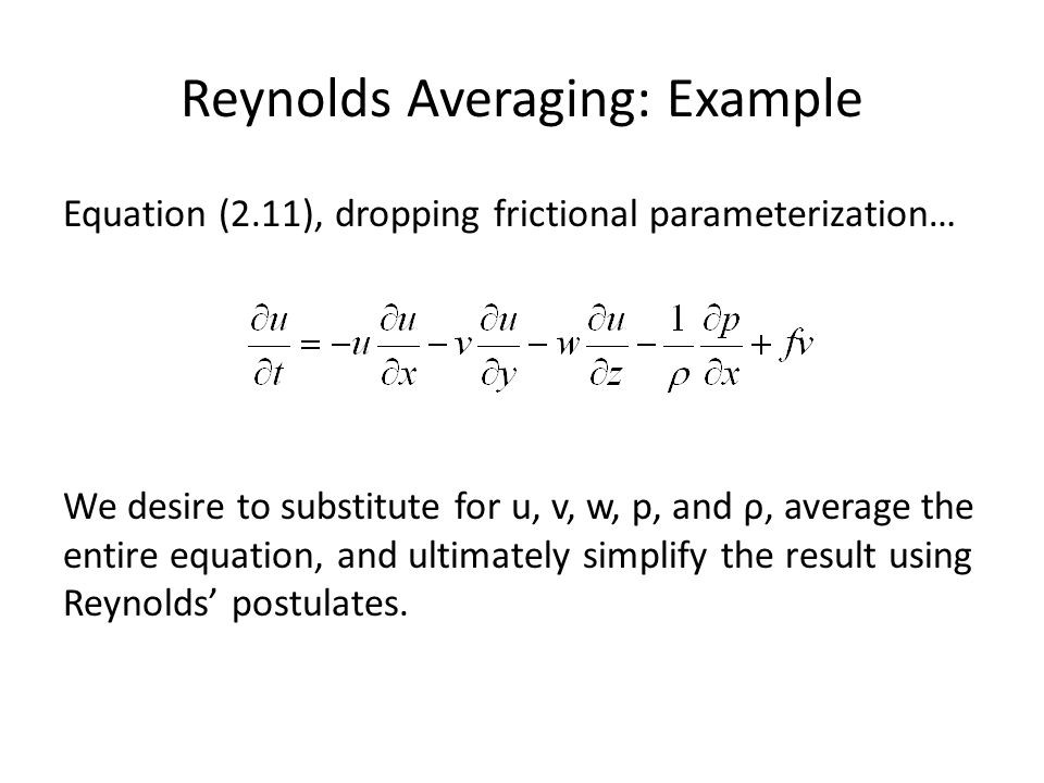 Reynolds Averaging: Example Equation (2.11), dropping frictional parameterization… We desire to substitute for u, v, w, p, and ρ, average the entire equation, and ultimately simplify the result using Reynolds' postulates.