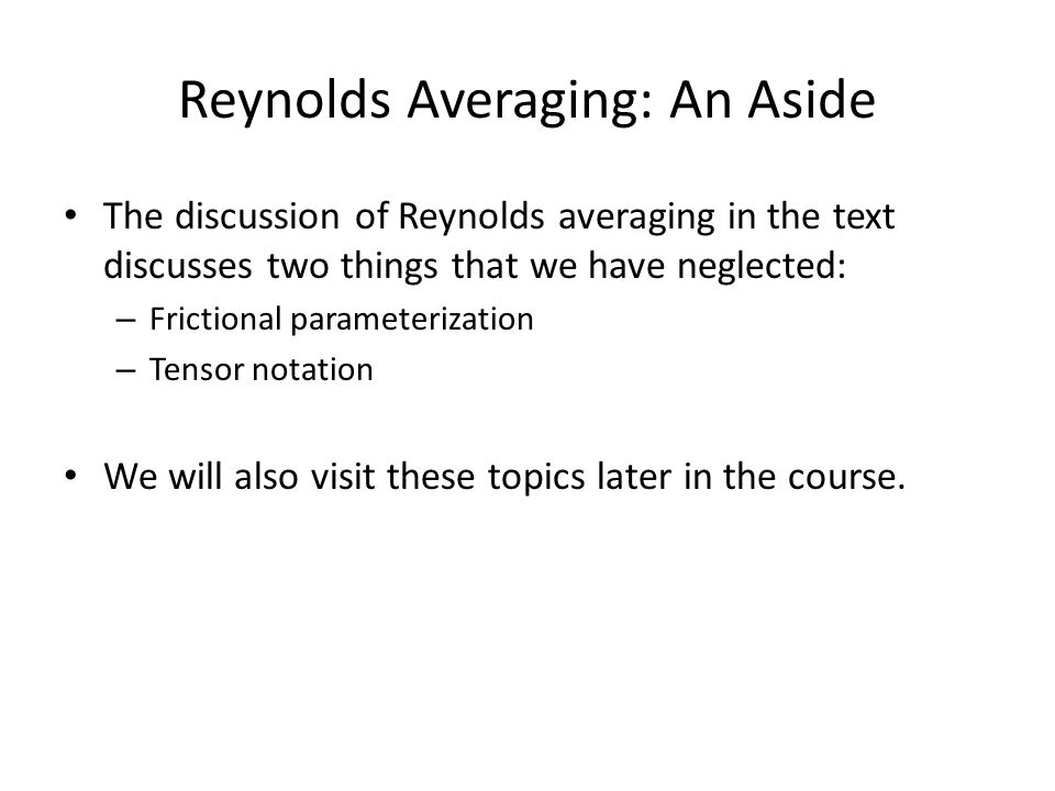 Reynolds Averaging: An Aside The discussion of Reynolds averaging in the text discusses two things that we have neglected: – Frictional parameterization – Tensor notation We will also visit these topics later in the course.