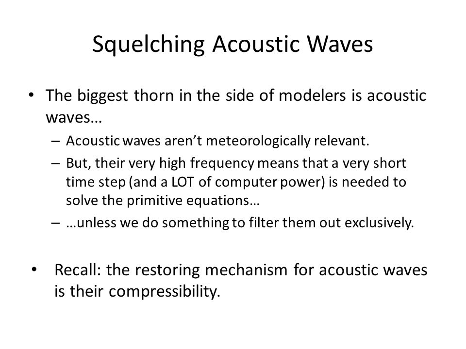 Squelching Acoustic Waves The biggest thorn in the side of modelers is acoustic waves… – Acoustic waves aren't meteorologically relevant.