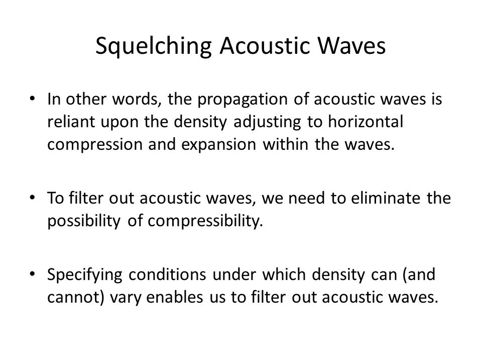 Squelching Acoustic Waves In other words, the propagation of acoustic waves is reliant upon the density adjusting to horizontal compression and expansion within the waves.