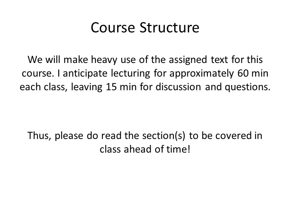 Course Structure We will make heavy use of the assigned text for this course.