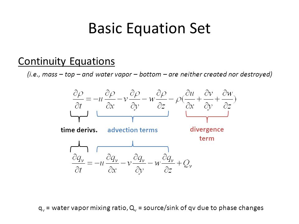 Basic Equation Set Continuity Equations (i.e., mass – top – and water vapor – bottom – are neither created nor destroyed) q v = water vapor mixing ratio, Q v = source/sink of qv due to phase changes advection termstime derivs.
